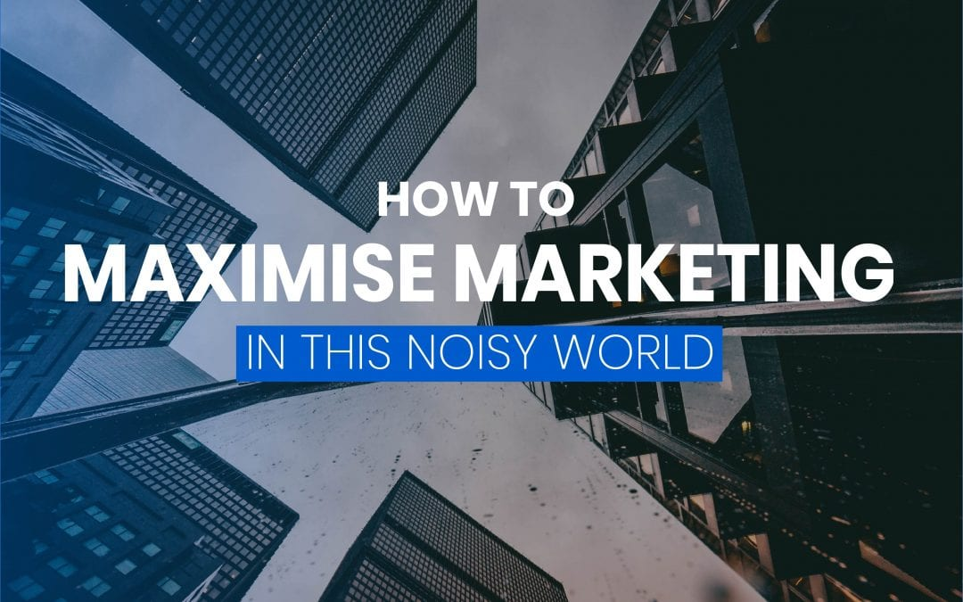 5 Tips For Businesses to Adopt to Maximise Marketing in this Noisy World
