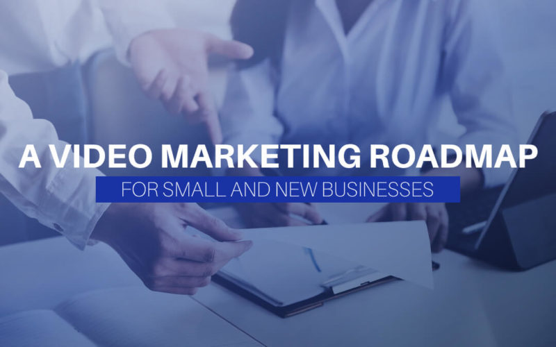 A Video Marketing Roadmap For Small And New Businesses