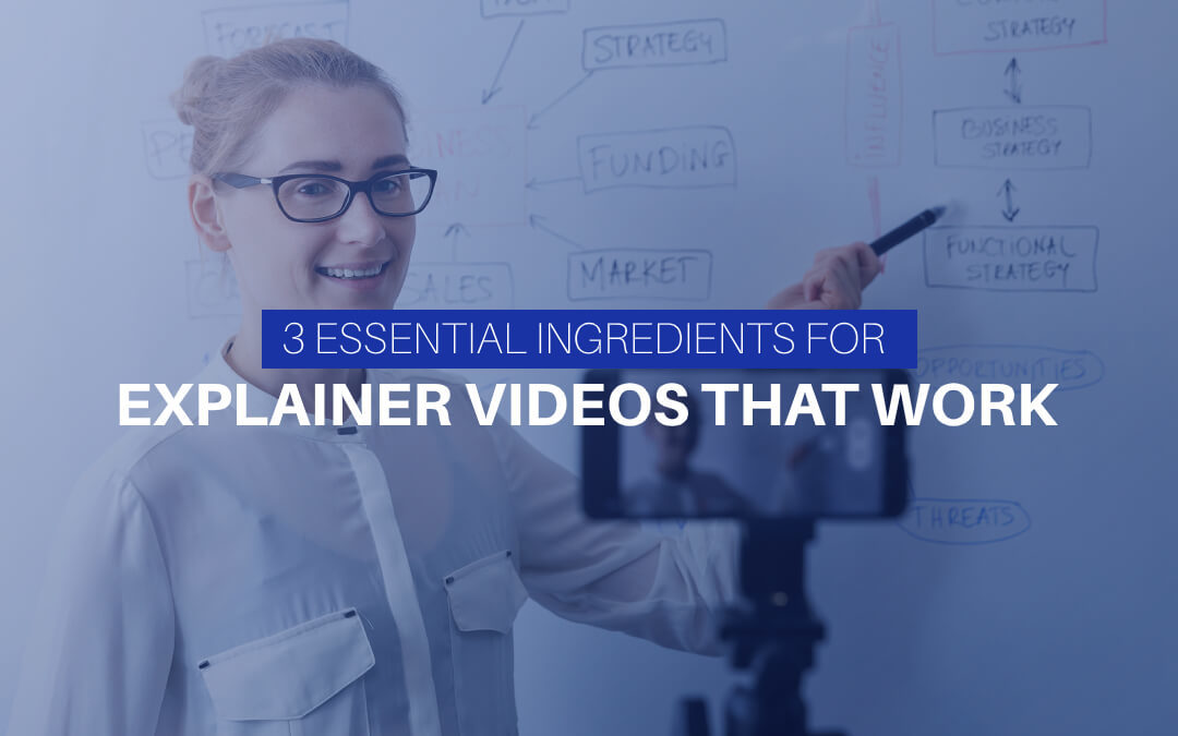 3 Essential Ingredients For Explainer Videos That Work