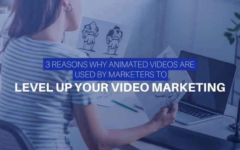 3 Reasons Why Animated Videos Are Used By Marketers To Level Up Your Video Marketing