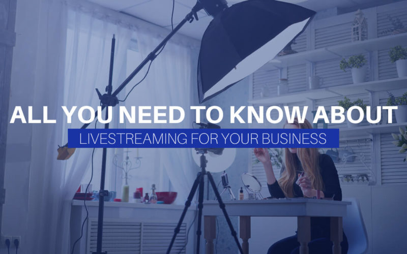 All You Need To Know About Livestreaming For Your Business
