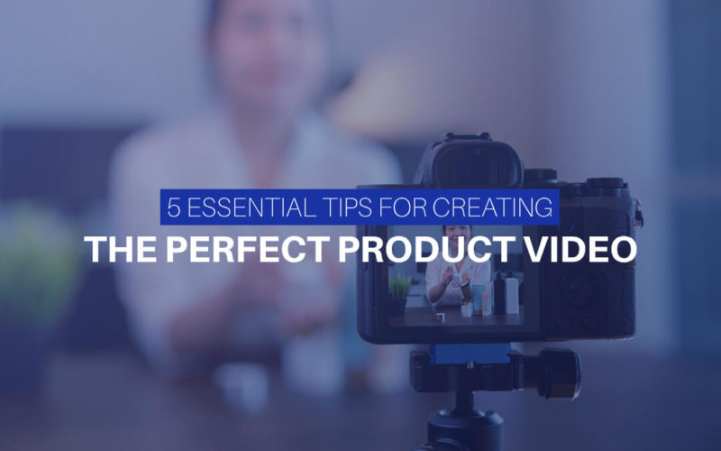 5 Essential Tips For Creating The Perfect Product Video