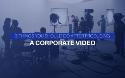 3 Things You Should Do After Producing A Corporate Video