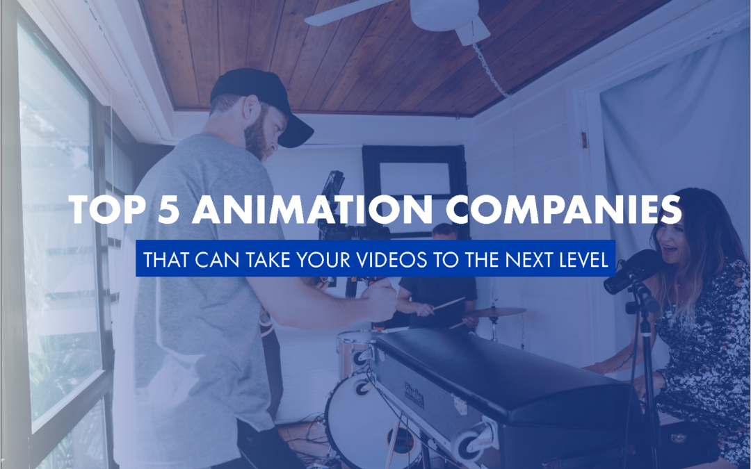 Top 5 Animation Companies That Can Take Your Videos To The Next Level